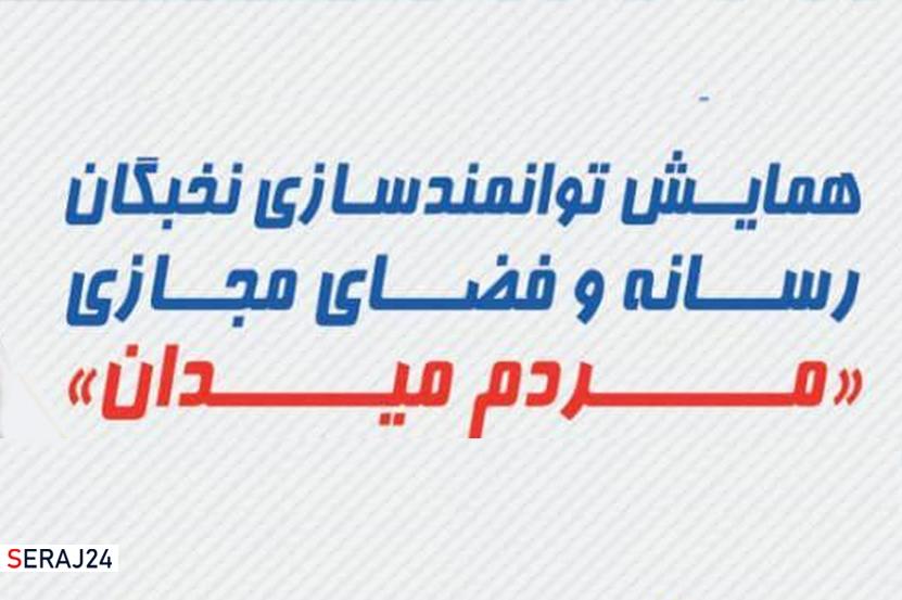 """برگزاری همایش توانمدسازی نخبگان  رسانه و فضای مجازی """"مردم میدان"""""""